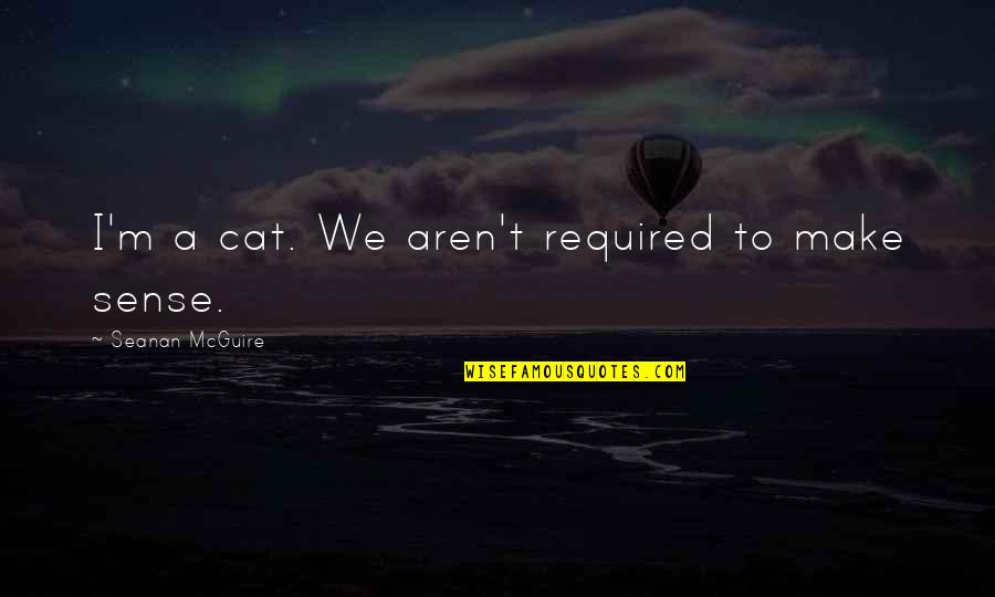 Huzoor Sallallahu Alaihi Wasallam Quotes By Seanan McGuire: I'm a cat. We aren't required to make