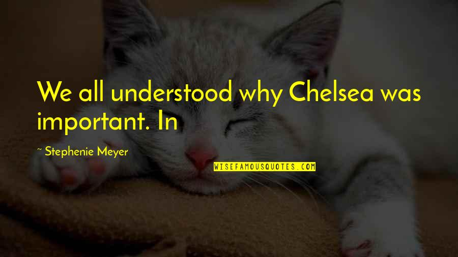 Huzoor Sallallahu Alaihi Wasallam Quotes By Stephenie Meyer: We all understood why Chelsea was important. In