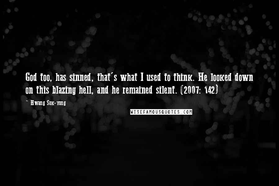 Hwang Sok-yong quotes: God too, has sinned, that's what I used to think. He looked down on this blazing hell, and he remained silent. (2007: 142)