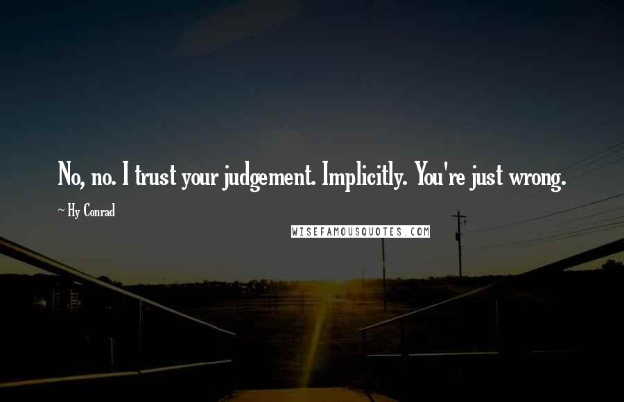 Hy Conrad quotes: No, no. I trust your judgement. Implicitly. You're just wrong.