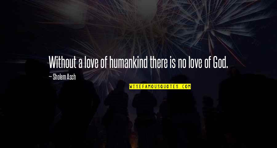 Hybridized Quotes By Sholem Asch: Without a love of humankind there is no