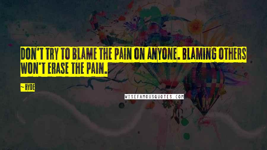 Hyde quotes: Don't try to blame the pain on anyone. Blaming others won't erase the pain.