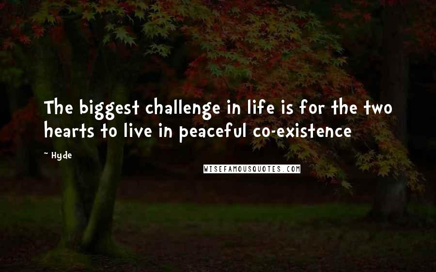 Hyde quotes: The biggest challenge in life is for the two hearts to live in peaceful co-existence