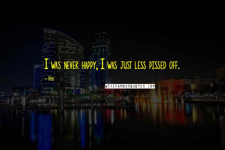 Hyde quotes: I was never happy, I was just less pissed off.