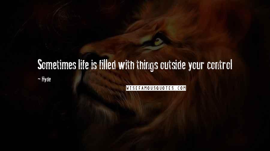 Hyde quotes: Sometimes life is filled with things outside your control