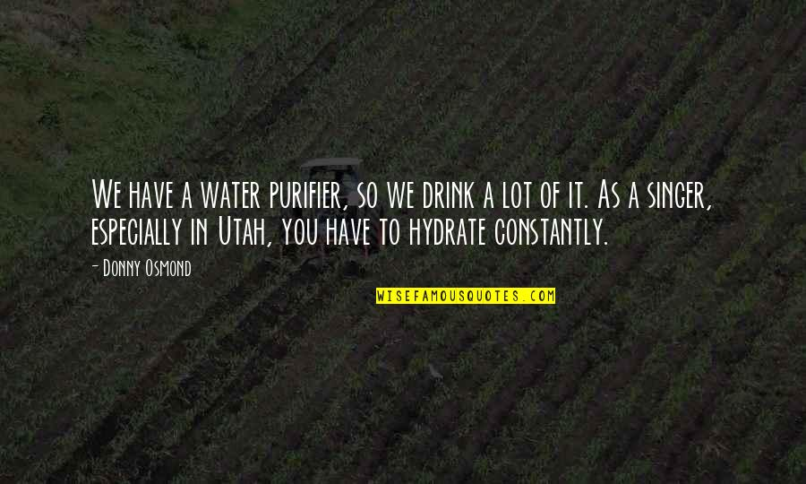 Hydrate Quotes By Donny Osmond: We have a water purifier, so we drink