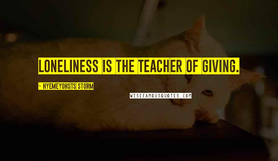 Hyemeyohsts Storm quotes: Loneliness is the teacher of giving.