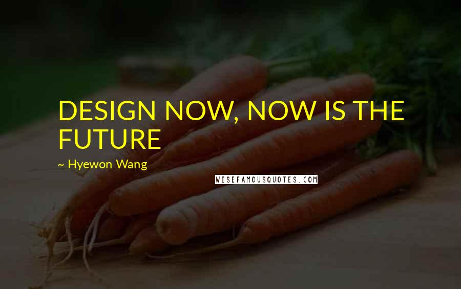 Hyewon Wang quotes: DESIGN NOW, NOW IS THE FUTURE