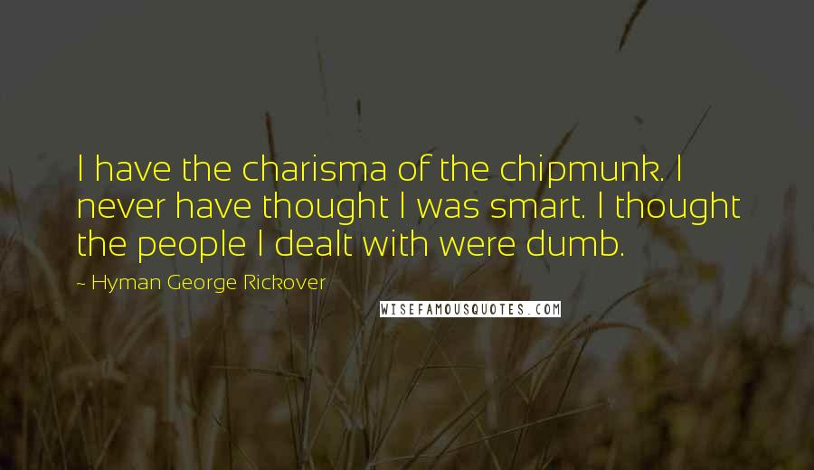 Hyman George Rickover quotes: I have the charisma of the chipmunk. I never have thought I was smart. I thought the people I dealt with were dumb.