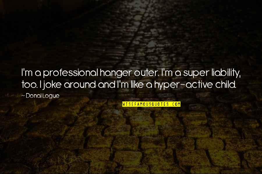 Hyper Quotes By Donal Logue: I'm a professional hanger outer. I'm a super