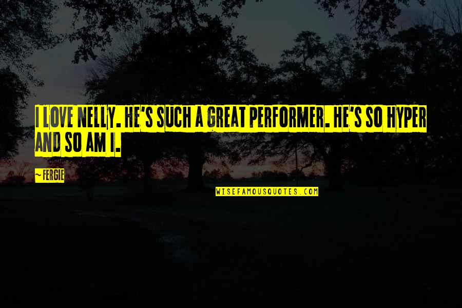 Hyper Quotes By Fergie: I love Nelly. He's such a great performer.
