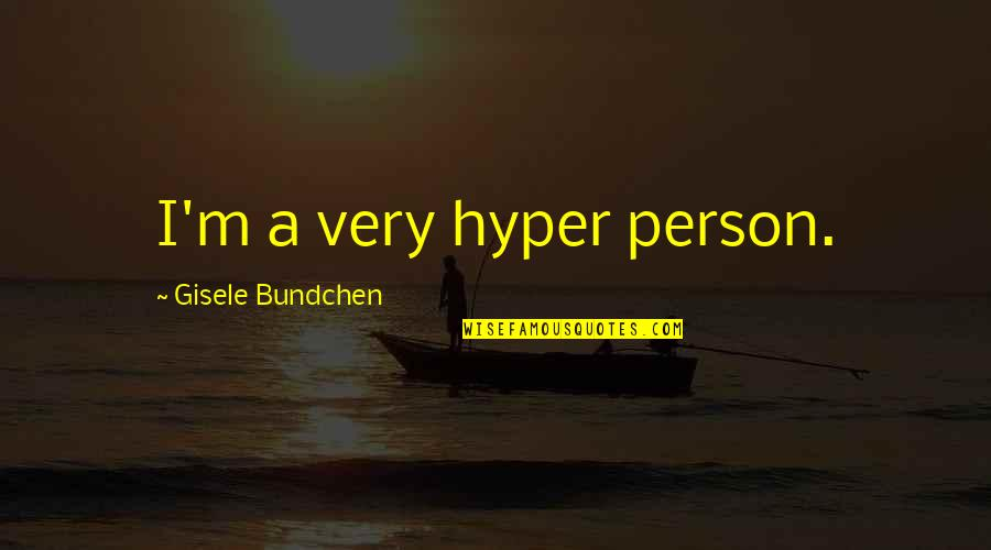 Hyper Quotes By Gisele Bundchen: I'm a very hyper person.