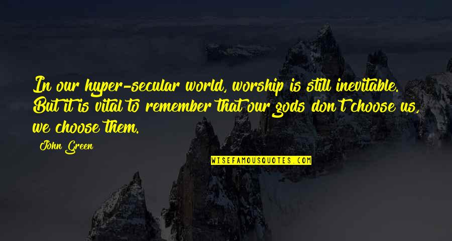 Hyper Quotes By John Green: In our hyper-secular world, worship is still inevitable.