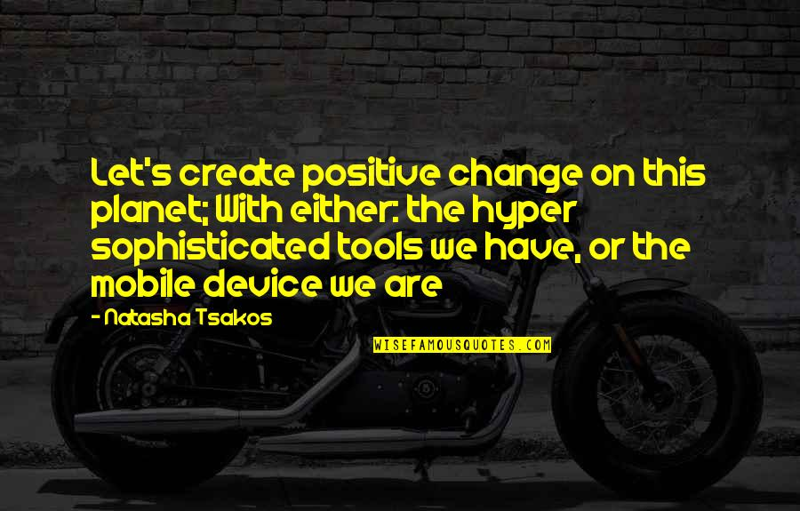 Hyper Quotes By Natasha Tsakos: Let's create positive change on this planet; With