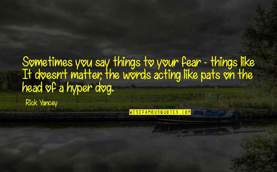 Hyper Quotes By Rick Yancey: Sometimes you say things to your fear -