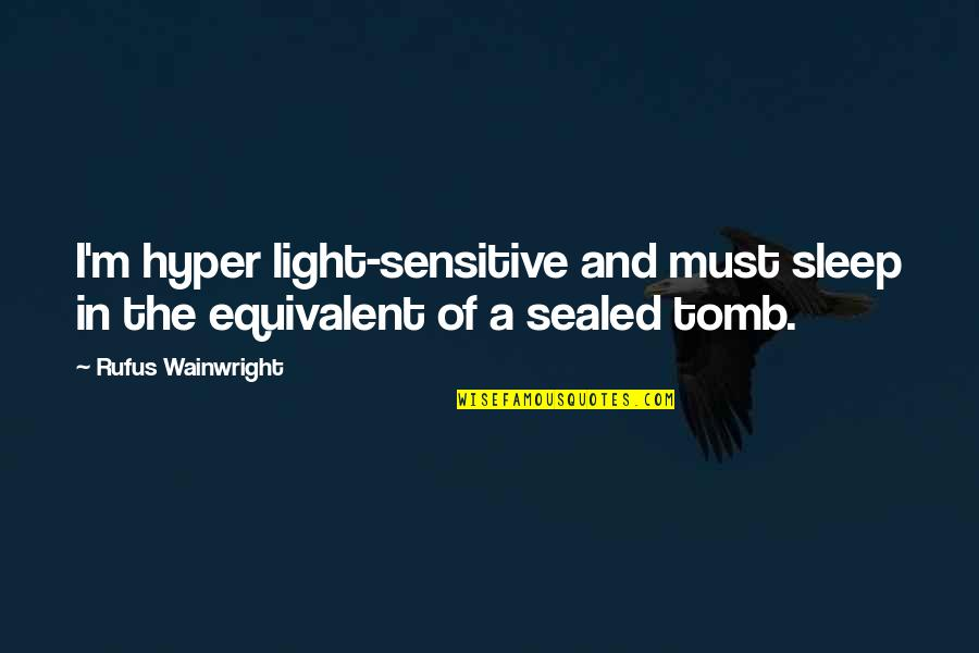 Hyper Quotes By Rufus Wainwright: I'm hyper light-sensitive and must sleep in the