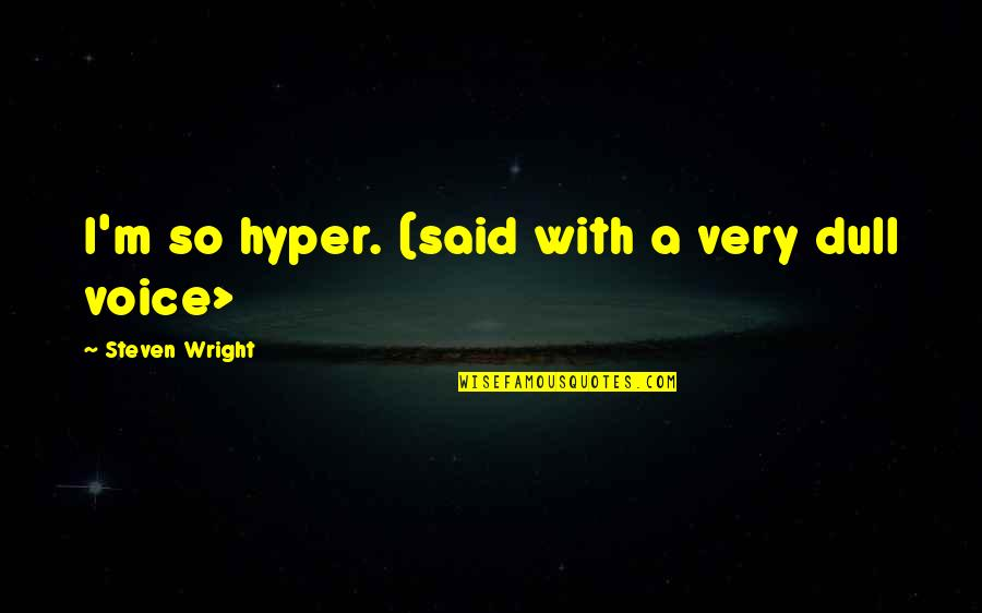 Hyper Quotes By Steven Wright: I'm so hyper. (said with a very dull