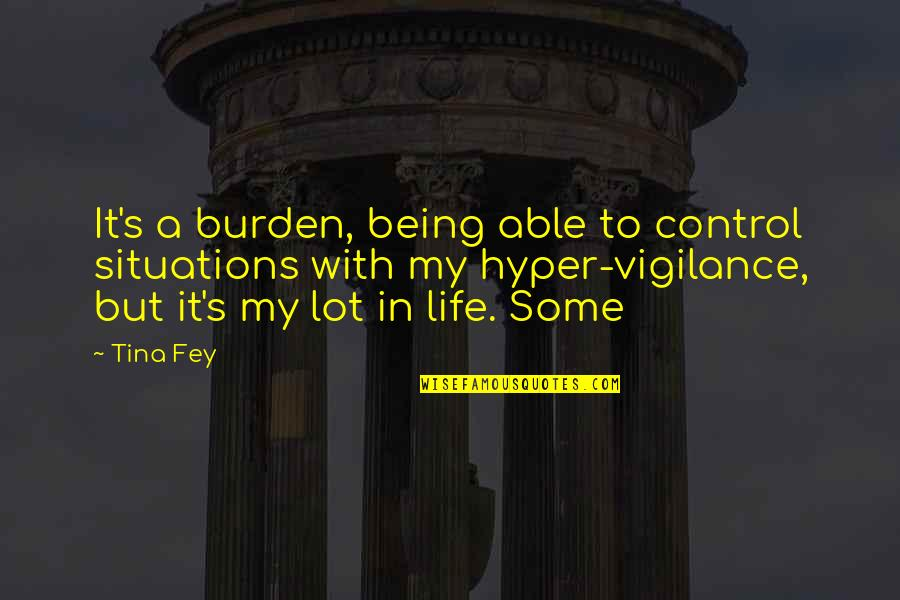 Hyper Quotes By Tina Fey: It's a burden, being able to control situations