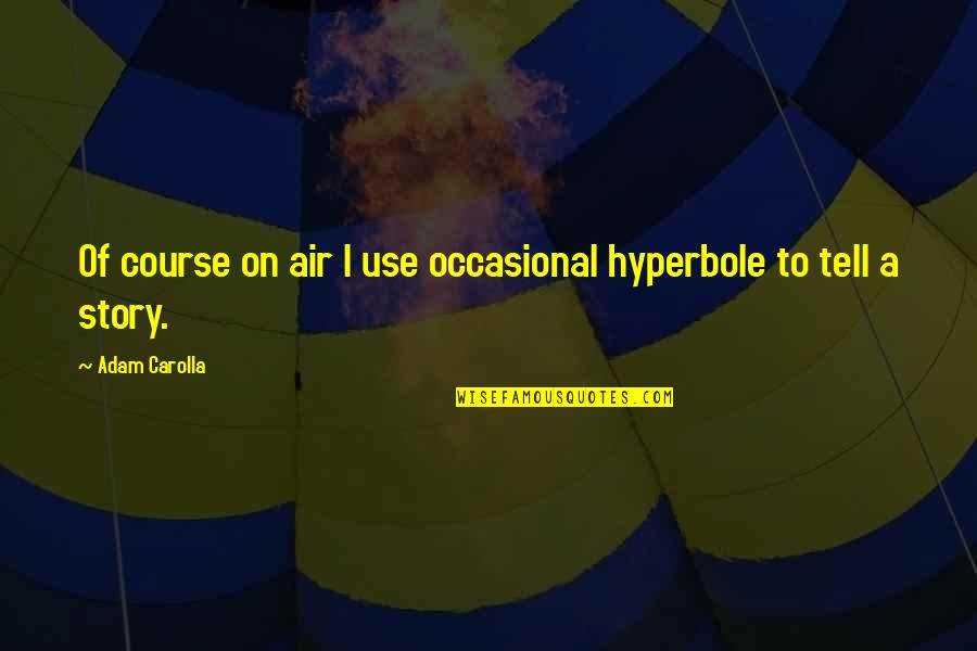 Hyperbole Quotes By Adam Carolla: Of course on air I use occasional hyperbole