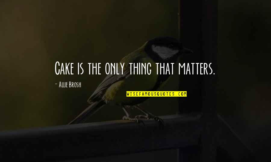 Hyperbole Quotes By Allie Brosh: Cake is the only thing that matters.