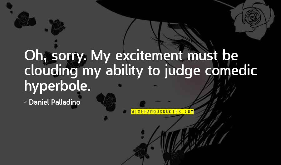 Hyperbole Quotes By Daniel Palladino: Oh, sorry. My excitement must be clouding my