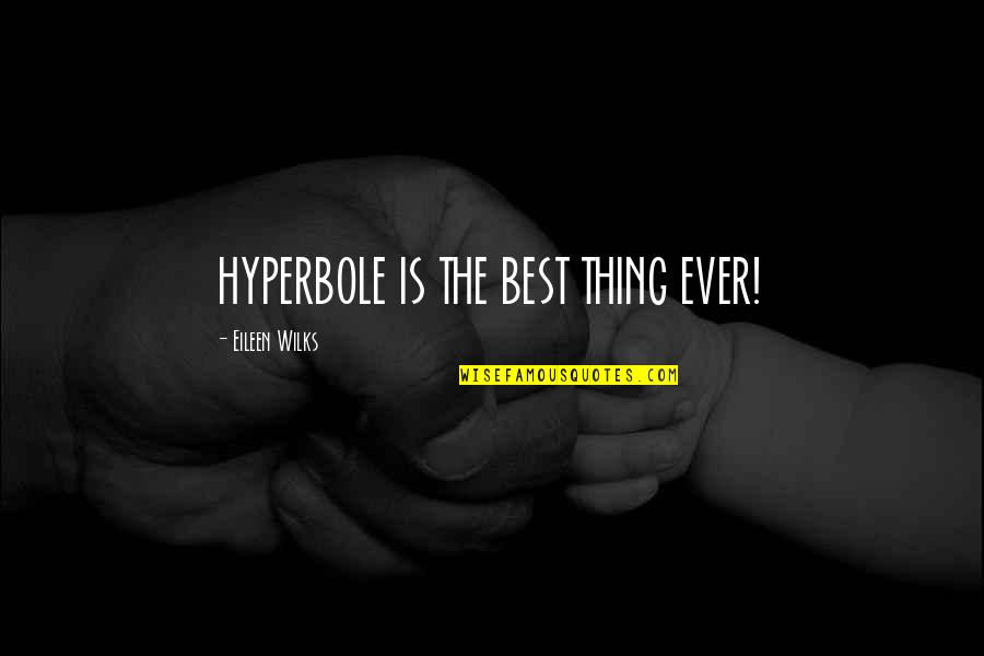 Hyperbole Quotes By Eileen Wilks: HYPERBOLE IS THE BEST THING EVER!