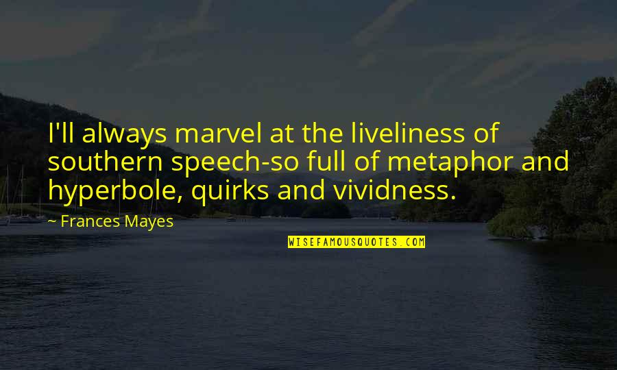 Hyperbole Quotes By Frances Mayes: I'll always marvel at the liveliness of southern