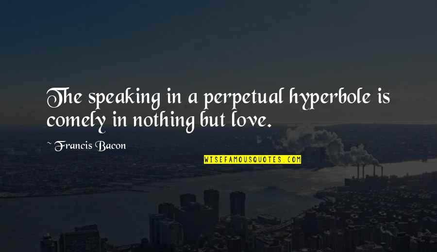 Hyperbole Quotes By Francis Bacon: The speaking in a perpetual hyperbole is comely