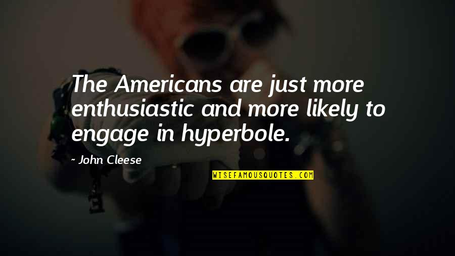 Hyperbole Quotes By John Cleese: The Americans are just more enthusiastic and more