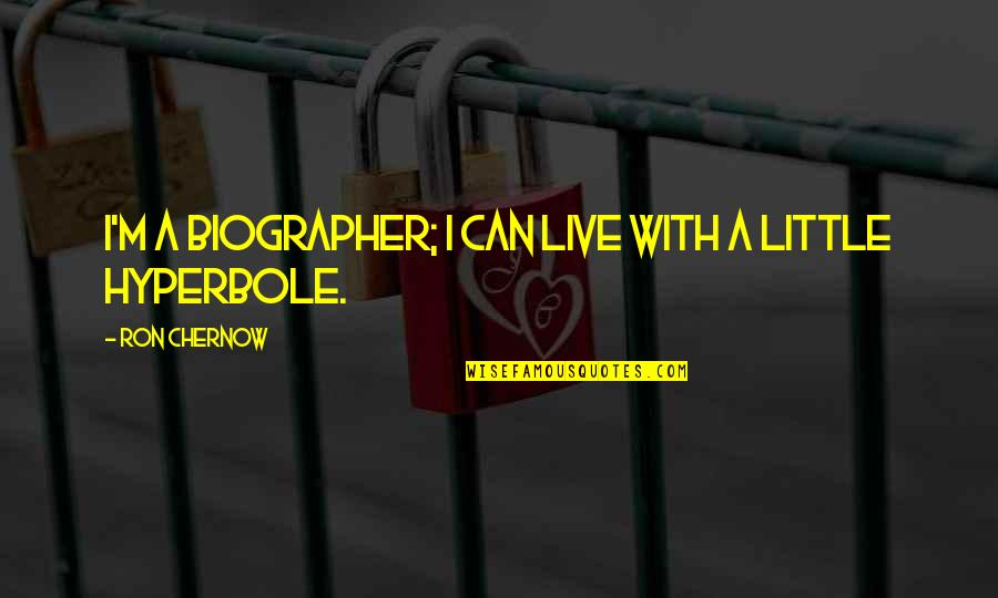 Hyperbole Quotes By Ron Chernow: I'm a biographer; I can live with a