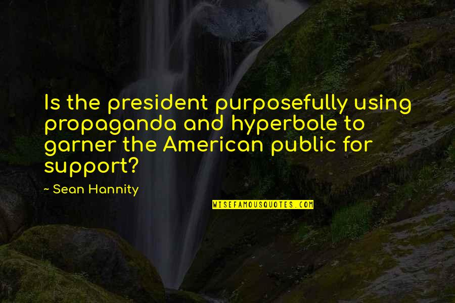 Hyperbole Quotes By Sean Hannity: Is the president purposefully using propaganda and hyperbole