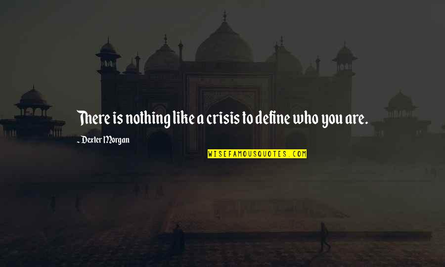Hyperelaboration Quotes By Dexter Morgan: There is nothing like a crisis to define