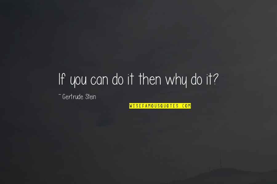Hyperelaboration Quotes By Gertrude Stein: If you can do it then why do