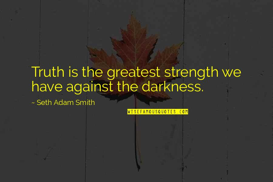 Hyperelaboration Quotes By Seth Adam Smith: Truth is the greatest strength we have against