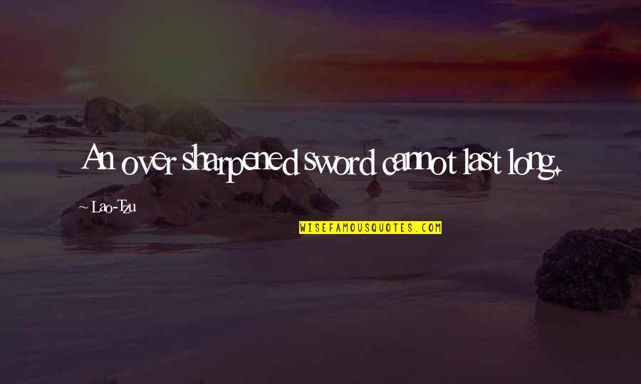 Hypnotics Quotes By Lao-Tzu: An over sharpened sword cannot last long.