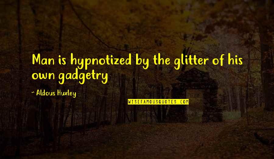 Hypnotized Quotes By Aldous Huxley: Man is hypnotized by the glitter of his