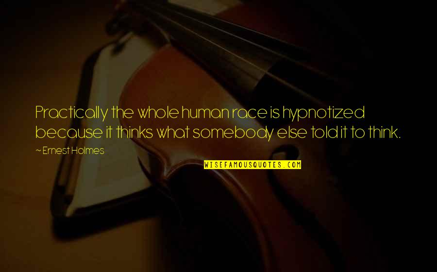 Hypnotized Quotes By Ernest Holmes: Practically the whole human race is hypnotized because