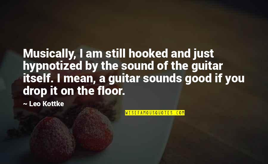 Hypnotized Quotes By Leo Kottke: Musically, I am still hooked and just hypnotized