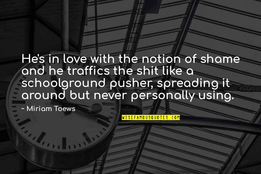 Hypocrisy And Love Quotes By Miriam Toews: He's in love with the notion of shame