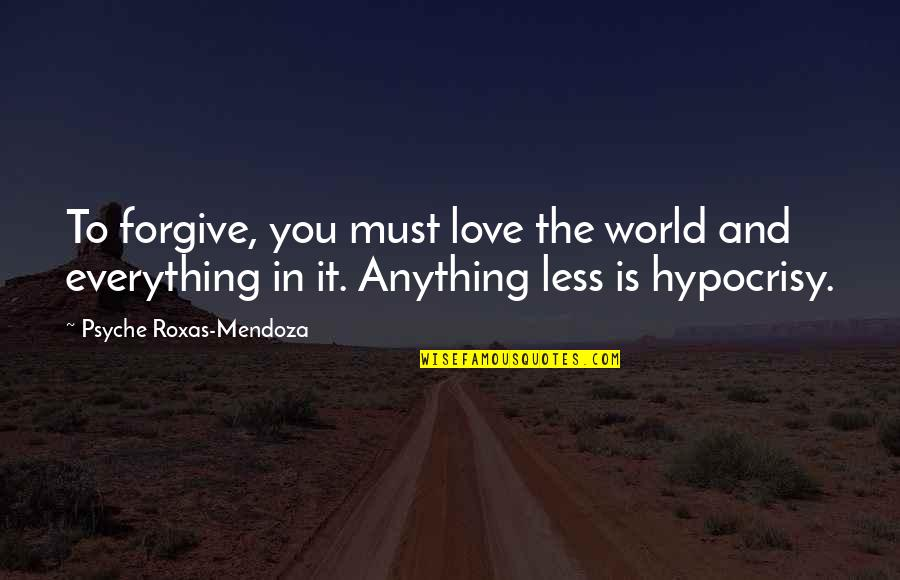 Hypocrisy And Love Quotes By Psyche Roxas-Mendoza: To forgive, you must love the world and