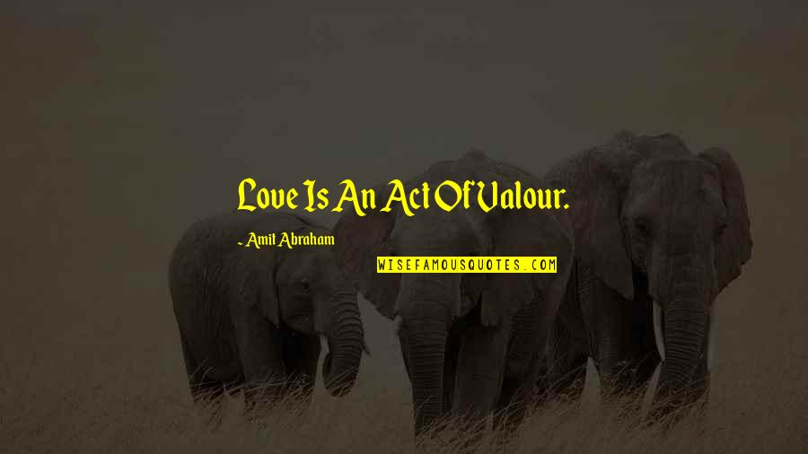Hypocrisy Quotes And Quotes By Amit Abraham: Love Is An Act Of Valour.