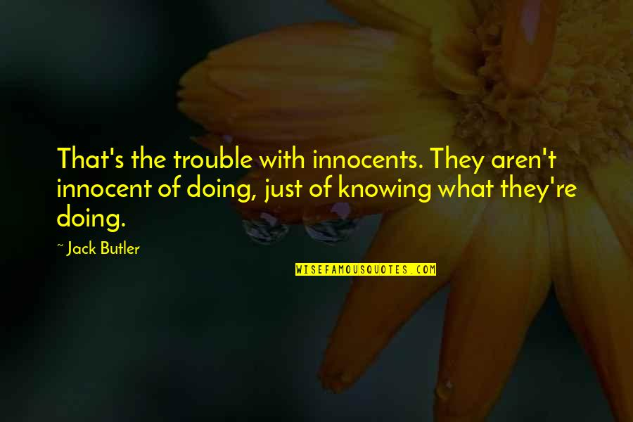 Hypomon Quotes By Jack Butler: That's the trouble with innocents. They aren't innocent