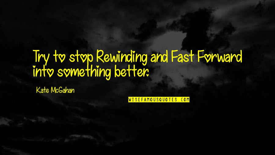 Hypomon Quotes By Kate McGahan: Try to stop Rewinding and Fast Forward into