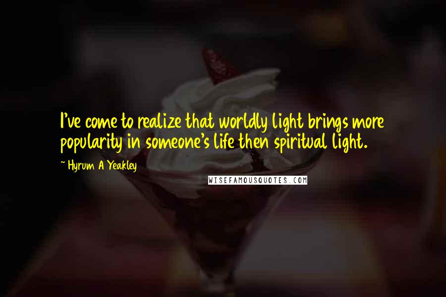 Hyrum A Yeakley quotes: I've come to realize that worldly light brings more popularity in someone's life then spiritual light.