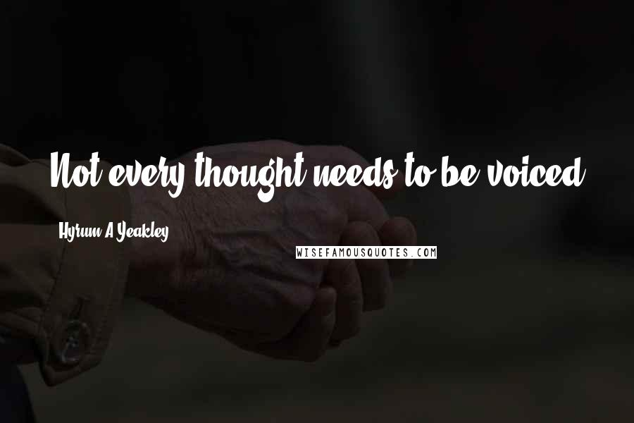 Hyrum A Yeakley quotes: Not every thought needs to be voiced