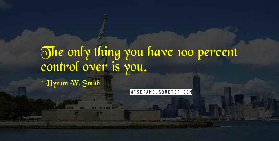 Hyrum W. Smith quotes: The only thing you have 100 percent control over is you.