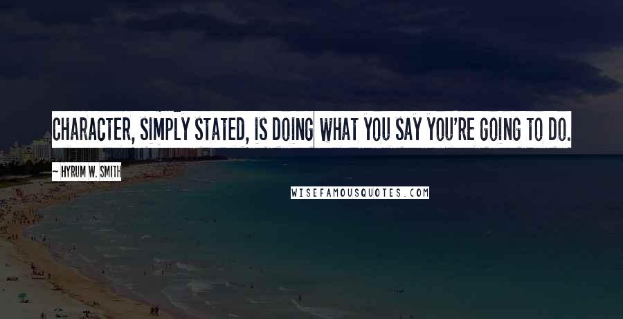 Hyrum W. Smith quotes: Character, simply stated, is doing what you say you're going to do.