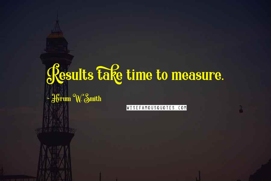 Hyrum W. Smith quotes: Results take time to measure.