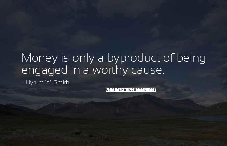 Hyrum W. Smith quotes: Money is only a byproduct of being engaged in a worthy cause.