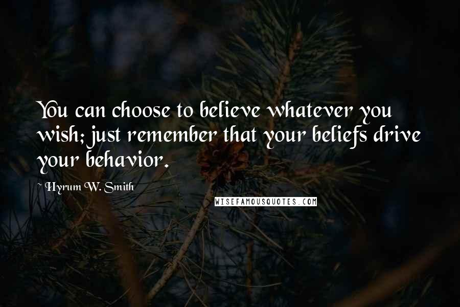 Hyrum W. Smith quotes: You can choose to believe whatever you wish; just remember that your beliefs drive your behavior.